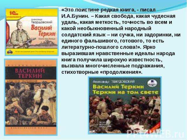 «Это поистине редкая книга, - писал И.А.Бунин. – Какая свобода, какая чудесная удаль, какая меткость, точность во всем и какой необыкновенный народный солдатский язык – ни сучка, ни задоринки, ни единого фальшивого, готового, то есть литературно-пош…
