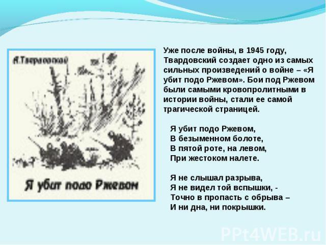 Уже после войны, в 1945 году, Твардовский создает одно из самых сильных произведений о войне – «Я убит подо Ржевом». Бои под Ржевом были самыми кровопролитными в истории войны, стали ее самой трагической страницей. Я убит подо Ржевом, В безыменном б…