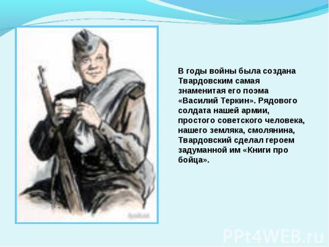В годы войны была создана Твардовским самая знаменитая его поэма «Василий Теркин». Рядового солдата нашей армии, простого советского человека, нашего земляка, смолянина, Твардовский сделал героем задуманной им «Книги про бойца».