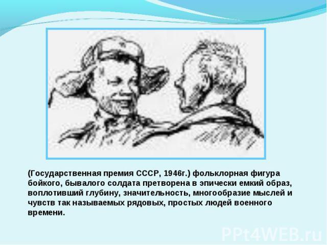 (Государственная премия СССР, 1946г.) фольклорная фигура бойкого, бывалого солдата претворена в эпически емкий образ, воплотивший глубину, значительность, многообразие мыслей и чувств так называемых рядовых, простых людей военного времени.