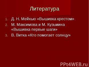 Литература Д. Н. Мейхью «Вышивка крестом»М. Максимова и М. Кузьмина «Вышивка пер
