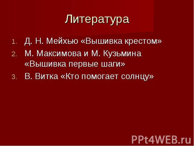 Литература Д. Н. Мейхью «Вышивка крестом»М. Максимова и М. Кузьмина «Вышивка первые шаги»В. Витка «Кто помогает солнцу»