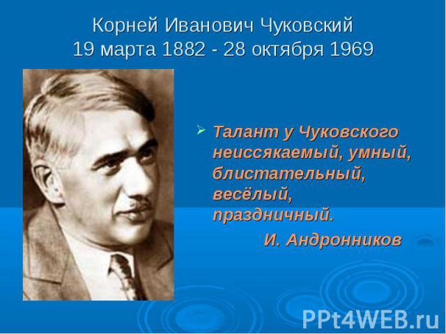 Корней Иванович Чуковский19 марта 1882 - 28 октября 1969 Талант у Чуковского неиссякаемый, умный, блистательный, весёлый, праздничный. И. Андронников