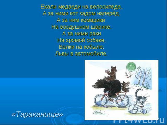 Ехали медведи на велосипеде,А за ними кот задом наперёд.А за ним комарики На воздушном шарике.А за ними ракиНа хромой собаке.Волки на кобыле.Львы в автомобиле. «Тараканище»