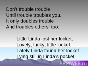 Don't trouble troubleUntil trouble troubles you.It only doubles trouble And trou