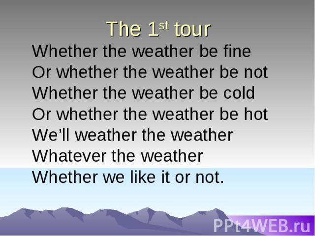 The 1st tour Whether the weather be fineOr whether the weather be notWhether the weather be coldOr whether the weather be hotWe'll weather the weather Whatever the weatherWhether we like it or not.