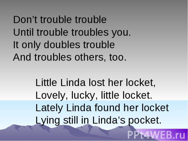 Don't trouble troubleUntil trouble troubles you.It only doubles trouble And troubles others, too.Little Linda lost her locket,Lovely, lucky, little locket.Lately Linda found her locketLying still in Linda's pocket.