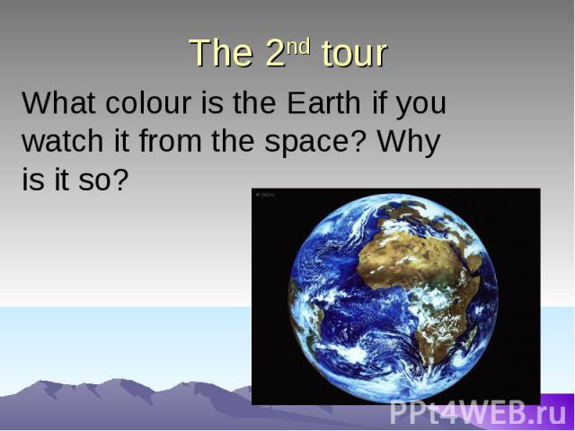 The 2nd tour What colour is the Earth if you watch it from the space? Why is it so?