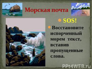 Морская почта SOS!Восстановите испорченный морем текст, вставив пропущенные слов