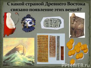 С какой страной Древнего Востока связано появление этих вещей?