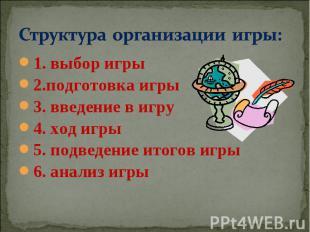 Структура организации игры: 1. выбор игры2.подготовка игры3. введение в игру4. х