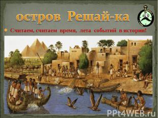остров Решай-ка Считаем, считаем время, лета событий в истории!