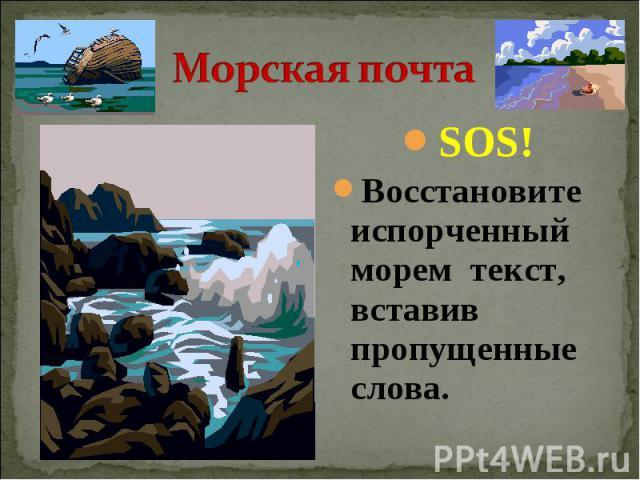 Морская почта SOS!Восстановите испорченный морем текст, вставив пропущенные слова.