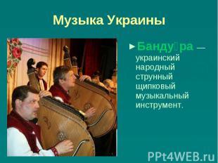 Музыка Украины Бандура — украинский народный струнный щипковый музыкальный инстр
