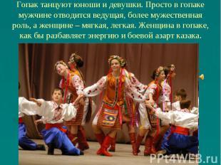 Гопак танцуют юноши и девушки. Просто в гопаке мужчине отводится ведущая, более