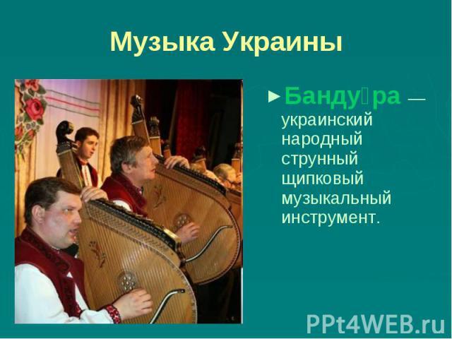 Музыка Украины Бандура — украинский народный струнный щипковый музыкальный инструмент.