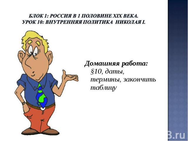 Блок 1: Россия в 1 половине ХIХ века.Урок 10: Внутренняя политика Николая I. Домашняя работа: §10, даты, термины, закончить таблицу