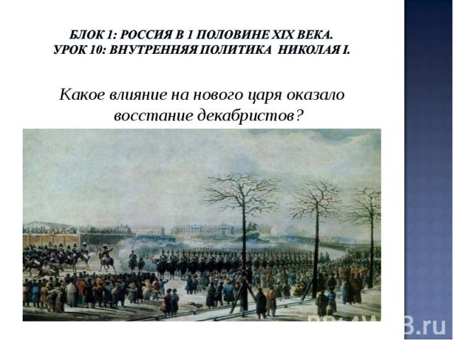 Блок 1: Россия в 1 половине ХIХ века.Урок 10: Внутренняя политика Николая I. Какое влияние на нового царя оказало восстание декабристов?