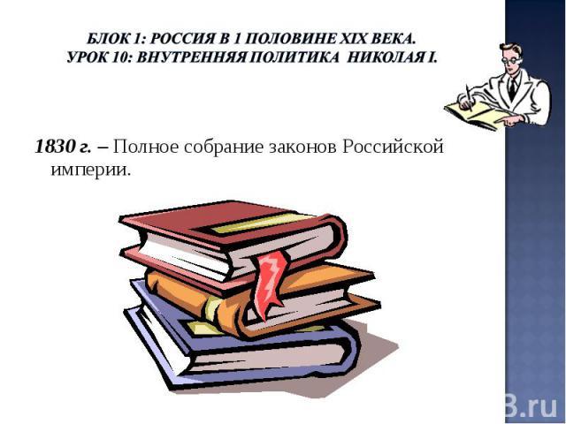 Блок 1: Россия в 1 половине ХIХ века.Урок 10: Внутренняя политика Николая I. 1830 г. – Полное собрание законов Российской империи.