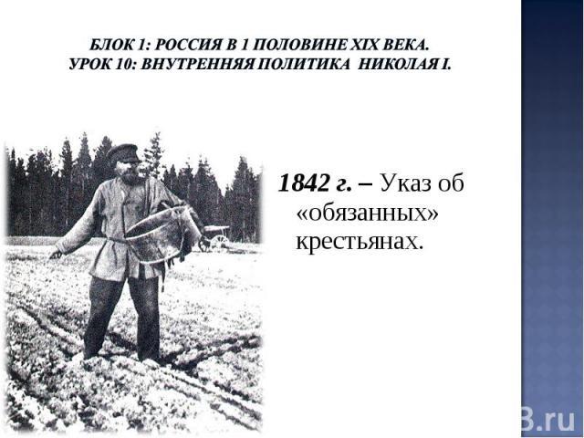 Блок 1: Россия в 1 половине ХIХ века.Урок 10: Внутренняя политика Николая I. 1842 г. – Указ об «обязанных» крестьянах.