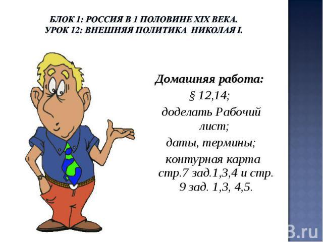 Блок 1: Россия в 1 половине ХIХ века.Урок 12: Внешняя политика Николая I. Домашняя работа: § 12,14; доделать Рабочий лист; даты, термины; контурная карта стр.7 зад.1,3,4 и стр. 9 зад. 1,3, 4,5.