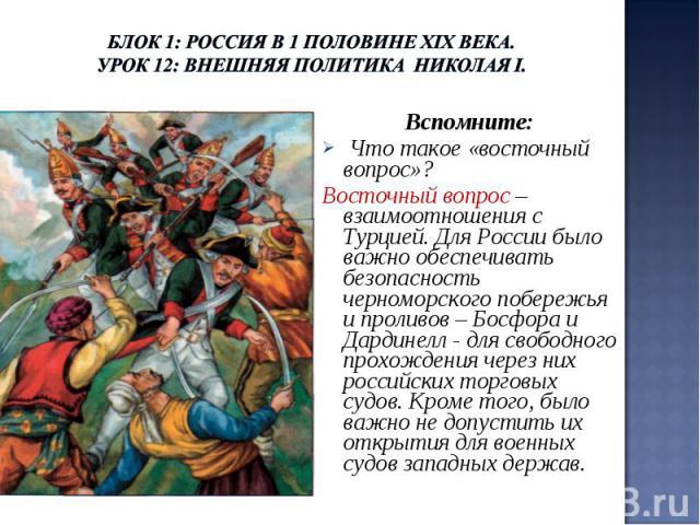 Блок 1: Россия в 1 половине ХIХ века.Урок 12: Внешняя политика Николая I. Вспомните: Что такое «восточный вопрос»? Восточный вопрос – взаимоотношения с Турцией. Для России было важно обеспечивать безопасность черноморского побережья и проливов – Бос…