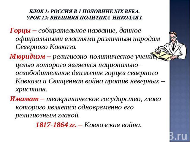 Блок 1: Россия в 1 половине ХIХ века.Урок 12: Внешняя политика Николая I. Горцы – собирательное название, данное официальными властями различным народам Северного Кавказа.Мюридизм – религиозно-политическое учение, целью которого является национально…