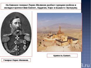 На Кавказе генерал Лорис-Меликов разбил турецкие войска и овладел крепостями Бая