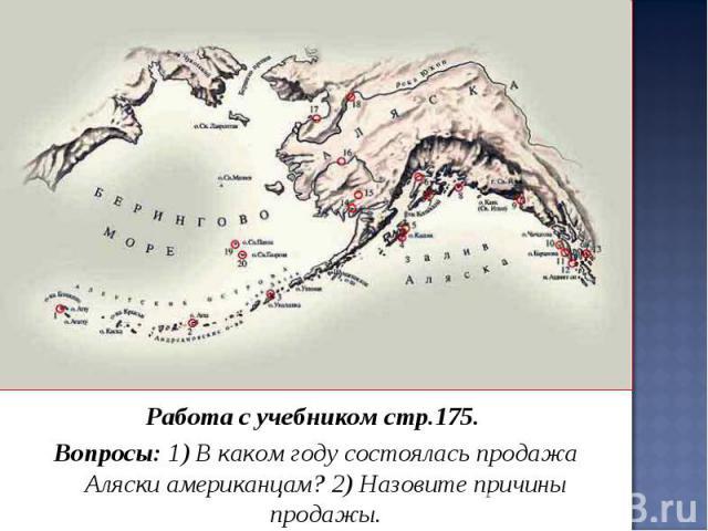 Работа с учебником стр.175. Вопросы: 1) В каком году состоялась продажа Аляски американцам? 2) Назовите причины продажы.