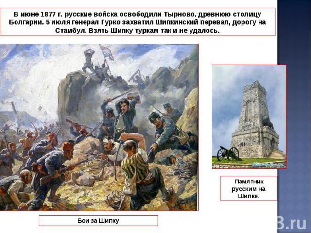 В июне 1877 г. русские войска освободили Тырново, древнюю столицу Болгарии. 5 июля генерал Гурко захватил Шипкинский перевал, дорогу на Стамбул. Взять Шипку туркам так и не удалось.