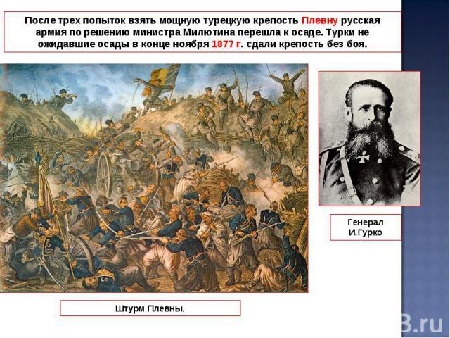 После трех попыток взять мощную турецкую крепость Плевну русская армия по решению министра Милютина перешла к осаде. Турки не ожидавшие осады в конце ноября 1877 г. сдали крепость без боя.