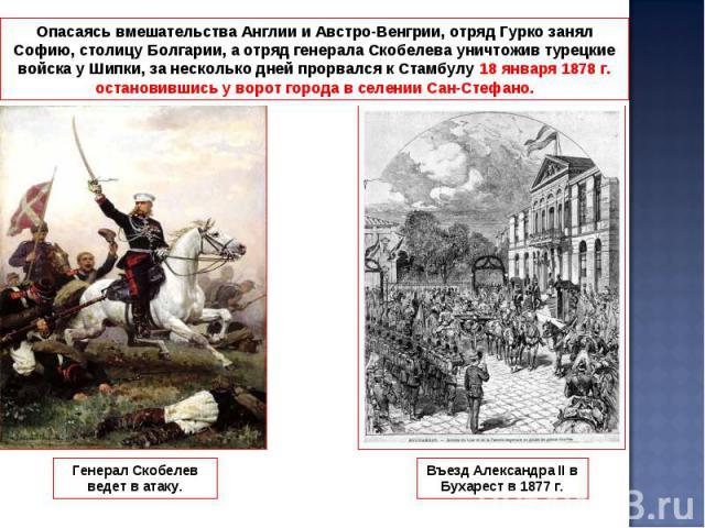 Опасаясь вмешательства Англии и Австро-Венгрии, отряд Гурко занял Софию, столицу Болгарии, а отряд генерала Скобелева уничтожив турецкие войска у Шипки, за несколько дней прорвался к Стамбулу 18 января 1878 г. остановившись у ворот города в селении …