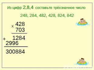 Из цифр 2,8,4 составьте трёхзначное число248, 284, 482, , 824, 842