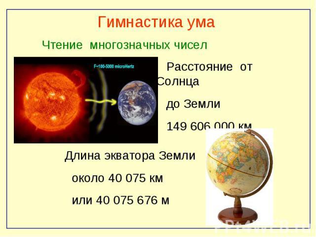 Гимнастика ума Чтение многозначных чисел Расстояние от Солнца до Земли 149 606 000 км Длина экватора Земли около 40 075 км или 40 075 676 м
