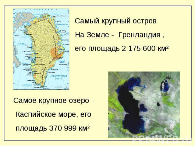Самый крупный островНа Земле - Гренландия ,его площадь 2 175 600 км2Самое крупное озеро - Каспийское море, его площадь 370 999 км2