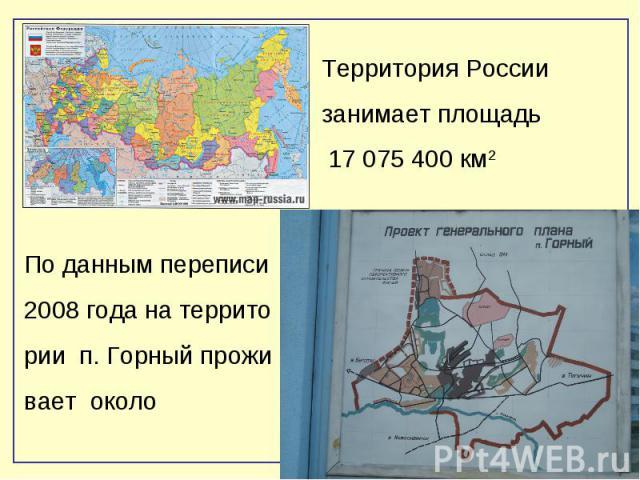 Территория России занимает площадь 17 075 400 км2По данным переписи 2008 года на территории п. Горный проживает около