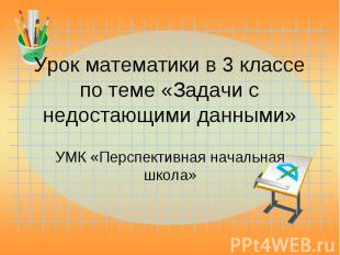Урок математики в 3 классе по теме «Задачи с недостающими данными» УМК «Перспект