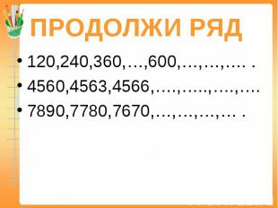 ПРОДОЛЖИ РЯД 120,240,360,…,600,…,…,…. .4560,4563,4566,….,…..,….,….7890,7780,7670