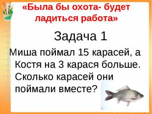«Была бы охота- будет ладиться работа» Задача 1Миша поймал 15 карасей, а Костя н