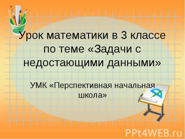 Урок математики в 3 классе по теме «Задачи с недостающими данными» УМК «Перспективная начальная школа»