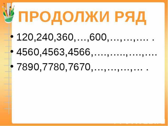 ПРОДОЛЖИ РЯД 120,240,360,…,600,…,…,…. .4560,4563,4566,….,…..,….,….7890,7780,7670,…,…,…,… .
