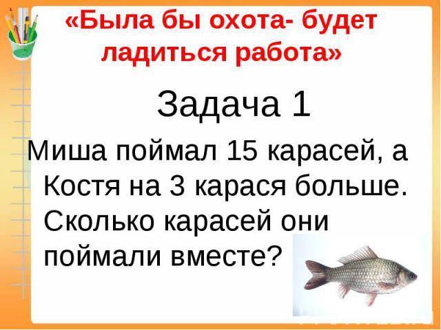 «Была бы охота- будет ладиться работа» Задача 1Миша поймал 15 карасей, а Костя на 3 карася больше. Сколько карасей они поймали вместе?