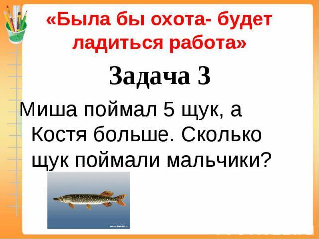 «Была бы охота- будет ладиться работа» Задача 3Миша поймал 5 щук, а Костя больше. Сколько щук поймали мальчики?
