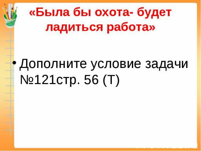 «Была бы охота- будет ладиться работа» Дополните условие задачи №121стр. 56 (Т)