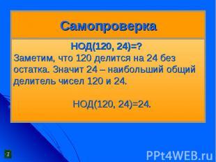 Самопроверка НОД(120, 24)=?Заметим, что 120 делится на 24 без остатка. Значит 24