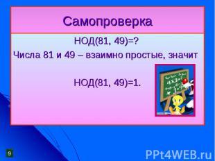 Самопроверка НОД(81, 49)=?Числа 81 и 49 – взаимно простые, значит НОД(81, 49)=1.