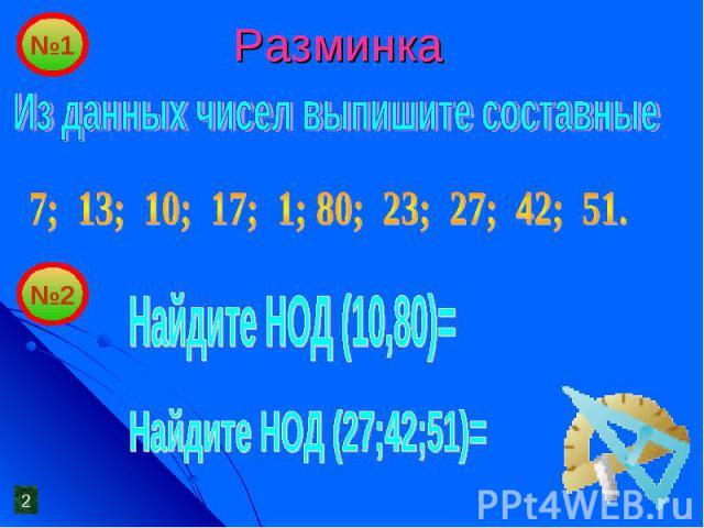 Разминка Из данных чисел выпишите составные7; 13; 10; 17; 1; 80; 23; 27; 42; 51.Найдите НОД (10,80)=Найдите НОД (27;42;51)=