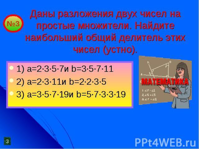 Даны разложения двух чисел на простые множители. Найдите наибольший общий делитель этих чисел (устно). 1) a=2·3·5·7и b=3·5·7·112) a=2·3·11и b=2·2·3·53) a=3·5·7·19и b=5·7·3·3·19