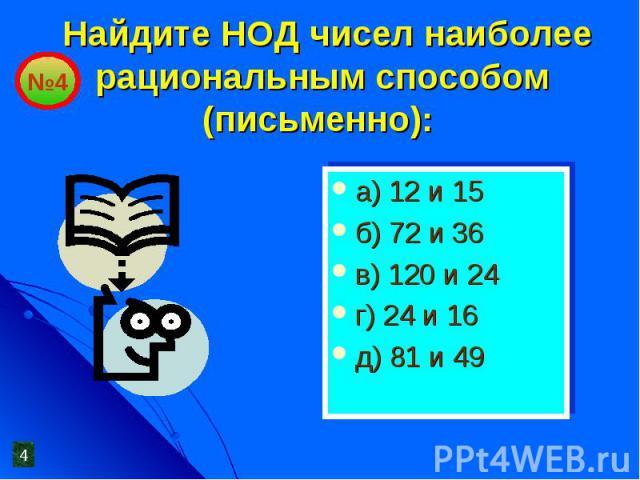 Найдите НОД чисел наиболее рациональным способом (письменно): а) 12 и 15б) 72 и 36в) 120 и 24г) 24 и 16д) 81 и 49