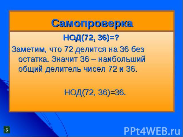 Самопроверка НОД(72, 36)=?Заметим, что 72 делится на 36 без остатка. Значит 36 – наибольший общий делитель чисел 72 и 36. НОД(72, 36)=36.